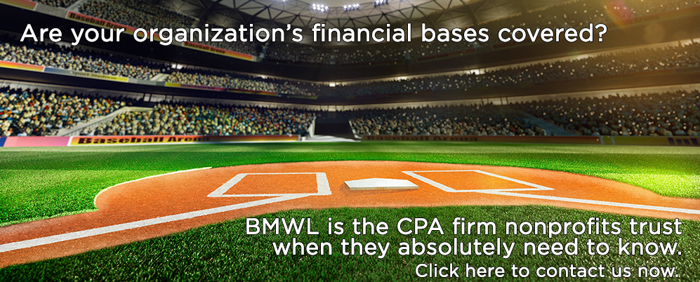 Are your organization's financial bases covered? BMWL is the CPA firm nonprofits trust when they absolutely need to know. Click here to contact us now.